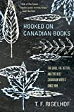 Hooked on Canadian Books: The Good, the Better, and the Best Canadian Novels since 1984 (1897151756) by Rigelhof, T.F.