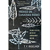 Hooked on Canadian Books: The Good, the Better, and the Best Canadian Novels since 1984by T.F. Rigelhof