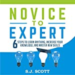 Novice to Expert: 6 Steps to Learn Anything, Increase Your Knowledge, and Master New Skills | S.J. Scott