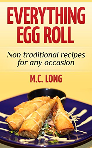 Egg Roll Everything: Non Traditional Recipes for any occasion by M.C. Long