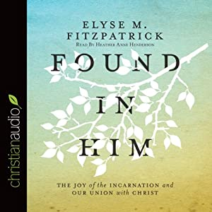 Found in Him: The Joy of the Incarnation and Our Union with Christ | [Elyse M. Fitzpatrick]