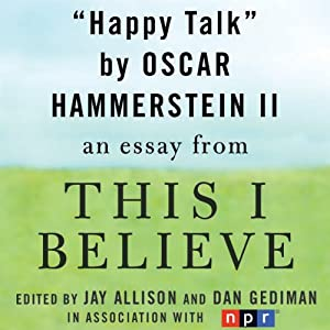 Happy Talk: A 'This I Believe' Essay | [Oscar Hammerstein II]