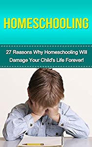 Homeschooling: 27 Reasons Why Homeschooling Will Damage Your Child's Life Forever! (homeschooling, homeschool, homeschool Curriculum, homeschool essentials, teacher resources, education)