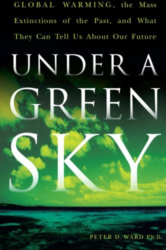 Under a Green Sky: Global Warming, the Mass Extinctions of the Past, and What They Can Tell Us About Our Future: Peter D. Ward: 9780061137921: Amazon.com: Books
