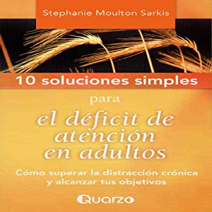 10 Soluciones simples para el deficit de atencion en adultos [10 Simple Solutions to Adult ADD]: Como superar la distraccion cronica y alcanzar tus objetivos | [Stephanie Moulton]