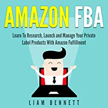 Amazon FBA: Learn to Research, Launch and Manage Your Private Label Products with Amazon Fulfillment Audiobook by Liam Bennett Narrated by Anthony Colby