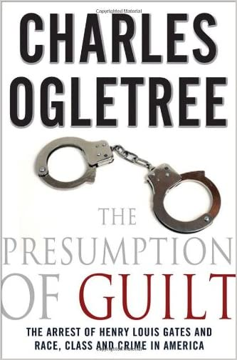 The presumption of guilt : the arrest of Henry Louis Gates, Jr. and race, class, and crime in America
