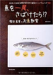 魚を一尾、さばけたら!?―濱田美里のお魚教室 お刺身から煮魚、自家製干物や手作り塩辛まで、シンプルレシピ150!