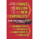 Three Billion New Capitalists: The Great Shift of Wealth and Power to the East ~ Clyde V. Prestowitz