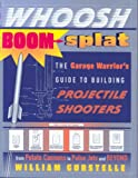 Whoosh Boom Splat: The Garage Warrior's Guide to Building Projectile Shooters (0307339483) by Gurstelle, William