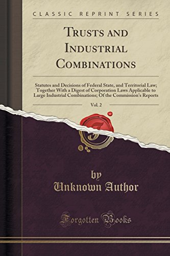 Trusts and Industrial Combinations, Vol. 2: Statutes and Decisions of Federal State, and Territorial Law; Together With a Digest of Corporation Laws ... Of the Commission's Reports (Classic Reprint)