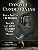Convict Conditioning: How to Bust Free of All Weakness-Using the Lost Secrets of Supreme Survival Strength: How to Bust Free of All Weakness-- Using the Lost Secrets of Supreme Survival Strength