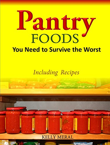 Pantry Foods You Need to Survive the Worst - Including Recipes using Pantry Staples by Kelly Meral