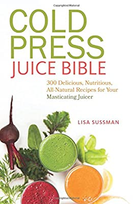 Cold Press Juice Bible: 300 Delicious, Nutritious, All-Natural Recipes for Your Masticating Juicer by Ulysses Press