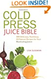 Cold Press Juice Bible: 300 Delicious, Nutritious, All-Natural Recipes for Your Masticating Juicer