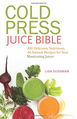 Cold Press Juice Bible: 300 Delicious, Nutritious, All-Natural Recipes for Your Masticating Juicer (Press Juice compare prices)