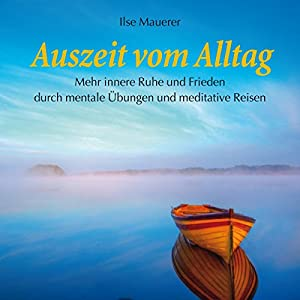 Auszeit vom Alltag: Mehr innere Ruhe und Frieden durch mentale Übungen und meditative Reisen | [Ilse Mauerer]