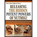 RELEASING THE HIDDEN POTENT POWERS OF NUTMEG!: Discover Exactly How To Unleash All The Wonderful Benefits Of This...