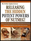 RELEASING THE HIDDEN POTENT POWERS OF NUTMEG!: Discover Exactly How To Unleash All The Wonderful Benefits Of This Powerful Plus All Natural Nutmeg Skin ... (The Kitchen Cupboard Series Book 6)