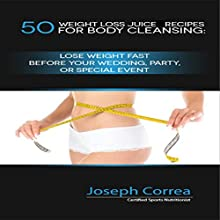 50 Weight Loss Juice Recipes for Body Cleansing: Lose Weight Fast before Your Wedding, Party, or Special Event (       UNABRIDGED) by Joseph Correa (Certified Sports Nutritionist) Narrated by Andrea Erickson