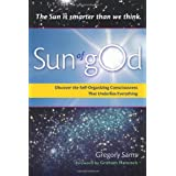 Sun of gOd: Discover the Self-Organizing Consciousness That Underlies Everythingby Gregory Sams