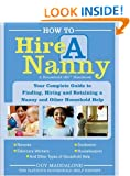 How to Hire a Nanny: Your Complete Guide to Finding, Hiring and Retaining a Nanny and Other Household Help