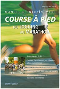 Manuel d\'entraînement course à pied : Du jogging au marathon par Paul Van den Bosch