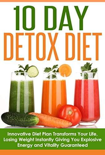 10 Day Detox Diet: Innovative Diet Plan Transforms Your Life, Instantly Giving You Explosive Energy And Vitality Guaranteed (Detox, Cleanse, 10 Day Detox ... 10 Day Weight Loss, 10 Day Transformation)