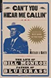 Cant You Hear Me Callin: The Life of Bill Monroe, Father of Bluegrass