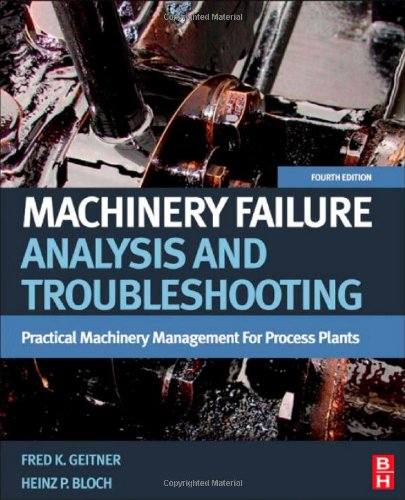 Machinery Failure Analysis And Troubleshooting, Fourth Edition: Practical Machinery Management For Process Plants