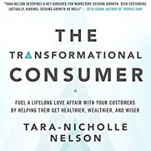 The Transformational Consumer: Fuel a Lifelong Love Affair with Your Customers by Helping Them Get Healthier, Wealthier, and Wiser Audiobook by Tara-Nicholle Nelson Narrated by Tara-Nicholle Nelson