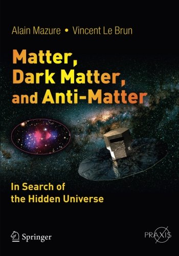 Matter, Dark Matter, And Anti-Matter: In Search Of The Hidden Universe (Springer Praxis Books / Popular Astronomy)