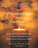 The Wisdom to Know the Difference: An Acceptance and Commitment Therapy Workbook for Overcoming Substance Abuse (New Harbinger Self-Help Workbook)