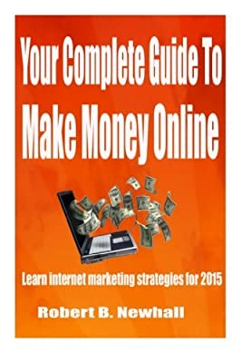 Your Complete Guide To Make Money Online: Learn the latest internet marketing strategies by Robert B. Newhall (2015-06-11)