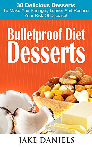 Bulletproof Diet Desserts: 30 Delicious Desserts Allowed On The Bulletproof Diet by Jake Daniels