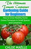 The Ultimate Tomato Container Gardening Guide for Beginners: How to Grow Home Grown Tomatoes in Small Spaces and Containers (FREE BONUS INCLUDED): tomatoes ... gardening books, container garden