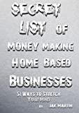 Secret List of Money Making Home Based Businesses: 51 Ways to Stretch Your Mind