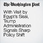 With Visit by Egypt's Sissi, Trump Administration Signals Sharp Policy Shift | Sudarsan Raghavan,David Nakamura