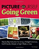 Picture Yourself Going Green: Step-by-Step Instruction for Living a Budget-Conscious, Earth-Friendly Lifestyle in Eight Weeks or Less