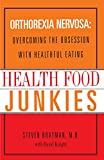Health Food Junkies: Overcoming the Obsession with Healthful Eating