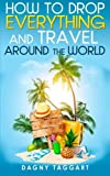 How to Drop Everything And Travel Around The World - How to Do It, Where to Go & Why It's Cheaper Than You Think