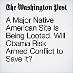 A Major Native American Site Is Being Looted. Will Obama Risk Armed Conflict to Save It? | Juliet Eilperin