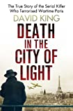David King Death In The City Of Light: The True Story of the Serial Killer Who Terrorised Wartime Paris