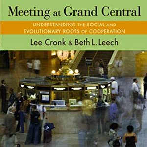 Meeting at Grand Central: Understanding the Social and Evolutionary Roots of Cooperation | [Lee Cronk, Beth L. Leech.]