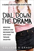Dial down the drama : reducing conflict and reconnecting with your teenage daughter : a guide for mothers everywhere