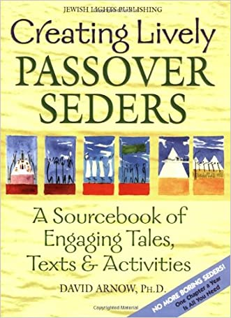Creating Lively Passover Seders: A Sourcebook of Engaging Tales, Texts & Activities written by David Arnow