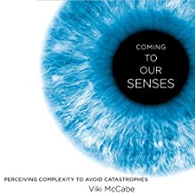 Coming to Our Senses: Perceiving Complexity to Avoid Catastrophes (       UNABRIDGED) by Viki McCabe Narrated by Allyson Johnson