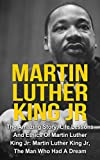 Martin Luther King Jr: The Amazing Story, Life Lessons And Ethics Of Martin Luther King Jr: Martin Luther King Jr - The Man Who Had A Dream (Martin Luther ... Jr Lessons, Martin Luther King Jr Quotes,)