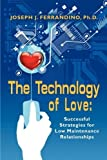 img - for THE TECHNOLOGY OF LOVE: Successful Strategies for Low Maintenance Relationships by Ferrandino PhD, Joseph J. (2010) Paperback book / textbook / text book