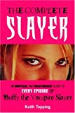 The Complete Slayer : An Unofficial and Unauthorised Guide to Every Episode of Buffy the Vampire Slayer (0753509318) by Topping, Keith